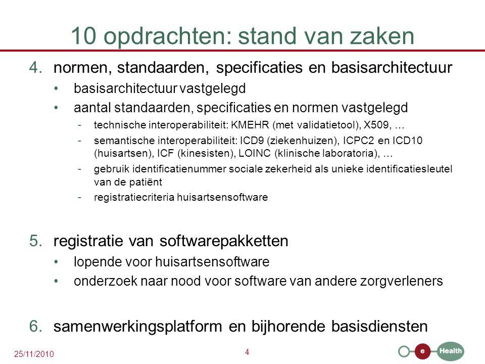 4 25/11/2010 10 opdrachten: stand van zaken 4.normen, standaarden, specificaties en basisarchitectuur basisarchitectuur vastgelegd aantal standaarden, specificaties en normen vastgelegd -technische interoperabiliteit: KMEHR (met validatietool), X509, … -semantische interoperabiliteit: ICD9 (ziekenhuizen), ICPC2 en ICD10 (huisartsen), ICF (kinesisten), LOINC (klinische laboratoria), … -gebruik identificatienummer sociale zekerheid als unieke identificatiesleutel van de patiënt -registratiecriteria huisartsensoftware 5.registratie van softwarepakketten lopende voor huisartsensoftware onderzoek naar nood voor software van andere zorgverleners 6.samenwerkingsplatform en bijhorende basisdiensten