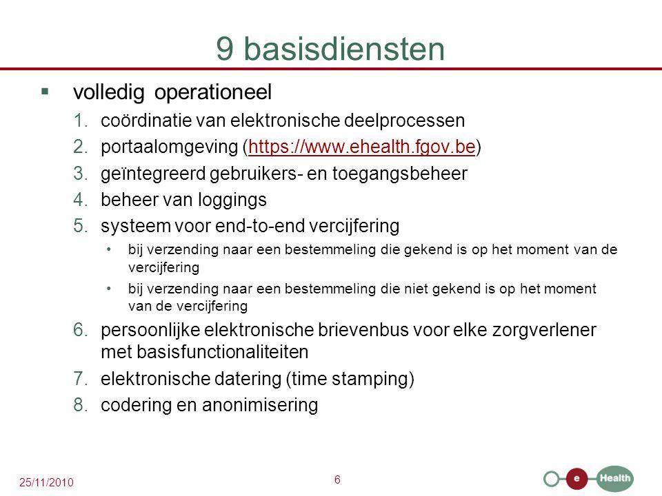 6 25/11/2010 9 basisdiensten  volledig operationeel 1.coördinatie van elektronische deelprocessen 2.portaalomgeving (https://www.ehealth.fgov.be)https://www.ehealth.fgov.be 3.geïntegreerd gebruikers- en toegangsbeheer 4.beheer van loggings 5.systeem voor end-to-end vercijfering bij verzending naar een bestemmeling die gekend is op het moment van de vercijfering bij verzending naar een bestemmeling die niet gekend is op het moment van de vercijfering 6.persoonlijke elektronische brievenbus voor elke zorgverlener met basisfunctionaliteiten 7.elektronische datering (time stamping) 8.codering en anonimisering