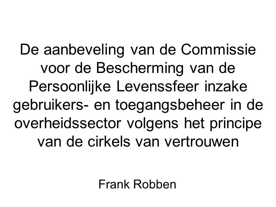 De aanbeveling van de Commissie voor de Bescherming van de Persoonlijke Levenssfeer inzake gebruikers- en toegangsbeheer in de overheidssector volgens het principe van de cirkels van vertrouwen Frank Robben