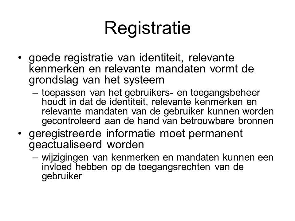 Registratie goede registratie van identiteit, relevante kenmerken en relevante mandaten vormt de grondslag van het systeem –toepassen van het gebruikers- en toegangsbeheer houdt in dat de identiteit, relevante kenmerken en relevante mandaten van de gebruiker kunnen worden gecontroleerd aan de hand van betrouwbare bronnen geregistreerde informatie moet permanent geactualiseerd worden –wijzigingen van kenmerken en mandaten kunnen een invloed hebben op de toegangsrechten van de gebruiker