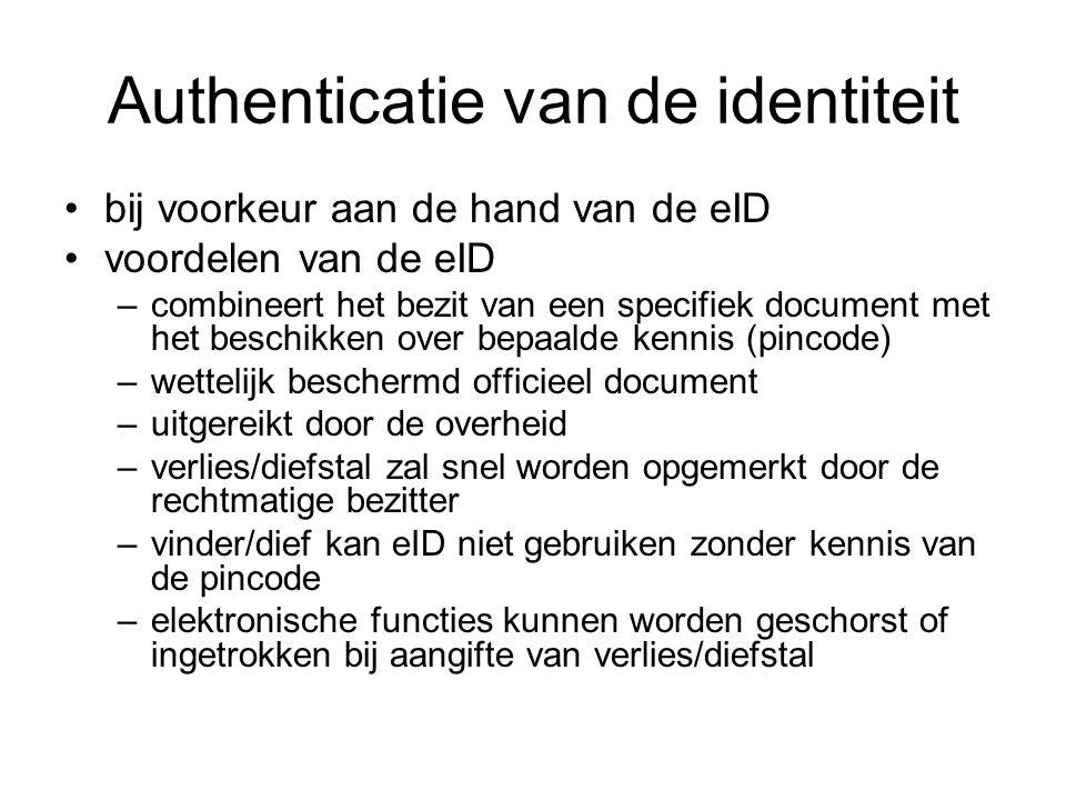 Authenticatie van de identiteit bij voorkeur aan de hand van de eID voordelen van de eID –combineert het bezit van een specifiek document met het beschikken over bepaalde kennis (pincode) –wettelijk beschermd officieel document –uitgereikt door de overheid –verlies/diefstal zal snel worden opgemerkt door de rechtmatige bezitter –vinder/dief kan eID niet gebruiken zonder kennis van de pincode –elektronische functies kunnen worden geschorst of ingetrokken bij aangifte van verlies/diefstal
