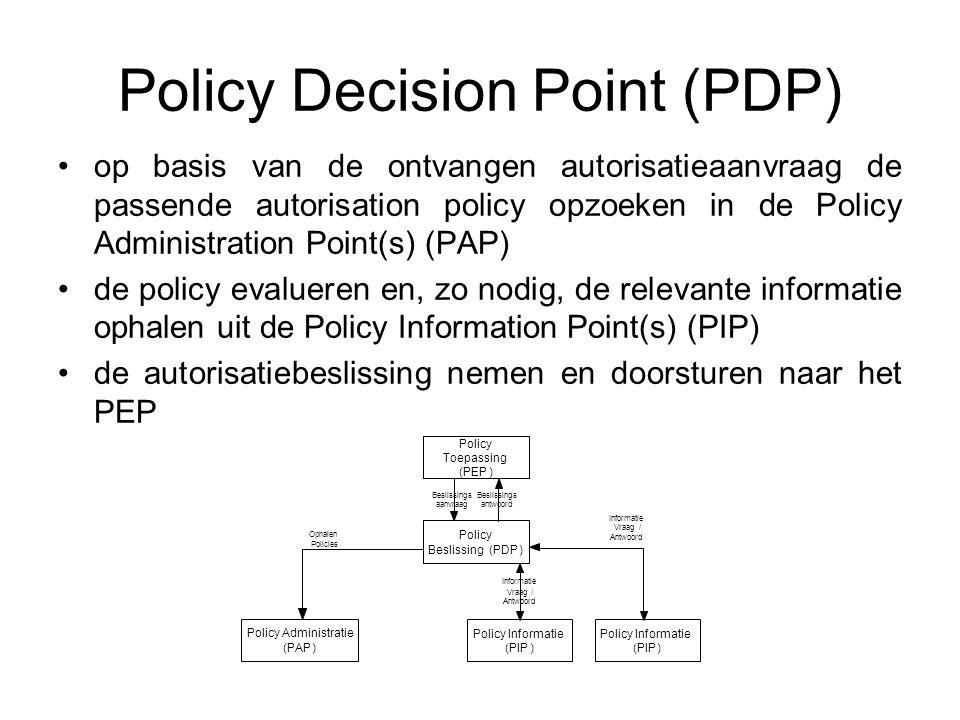 Policy Decision Point (PDP) op basis van de ontvangen autorisatieaanvraag de passende autorisation policy opzoeken in de Policy Administration Point(s) (PAP) de policy evalueren en, zo nodig, de relevante informatie ophalen uit de Policy Information Point(s) (PIP) de autorisatiebeslissing nemen en doorsturen naar het PEP Policy Toepassing (PEP) Policy Beslissing(PDP) Beslissings aanvraag Beslissings antwoord Policy Informatie (PIP) Vraag / Antwoord Policy Administratie (PAP) Ophalen Policies Policy Informatie (PIP) Informatie Vraag/ Antwoord Informatie