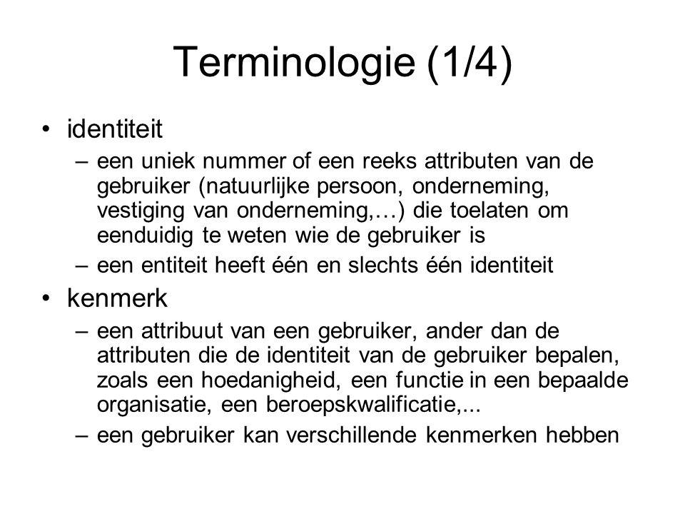Terminologie (1/4) identiteit –een uniek nummer of een reeks attributen van de gebruiker (natuurlijke persoon, onderneming, vestiging van onderneming,…) die toelaten om eenduidig te weten wie de gebruiker is –een entiteit heeft één en slechts één identiteit kenmerk –een attribuut van een gebruiker, ander dan de attributen die de identiteit van de gebruiker bepalen, zoals een hoedanigheid, een functie in een bepaalde organisatie, een beroepskwalificatie,...