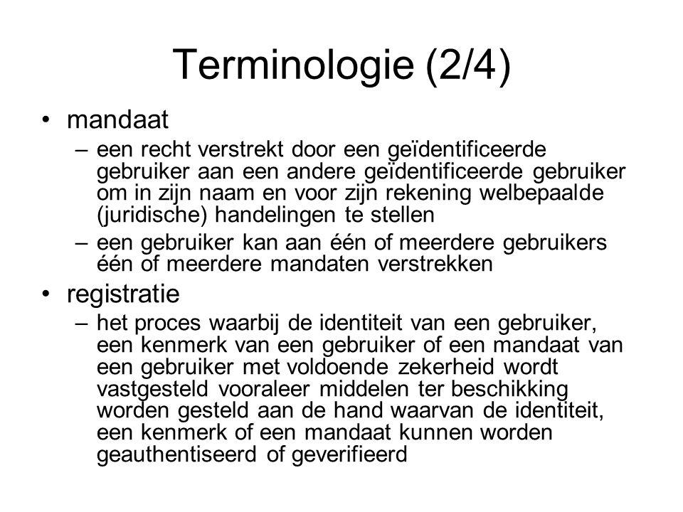 Terminologie (2/4) mandaat –een recht verstrekt door een geïdentificeerde gebruiker aan een andere geïdentificeerde gebruiker om in zijn naam en voor