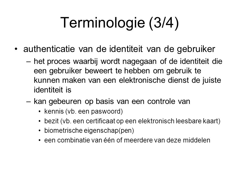 Terminologie (3/4) authenticatie van de identiteit van de gebruiker –het proces waarbij wordt nagegaan of de identiteit die een gebruiker beweert te hebben om gebruik te kunnen maken van een elektronische dienst de juiste identiteit is –kan gebeuren op basis van een controle van kennis (vb.