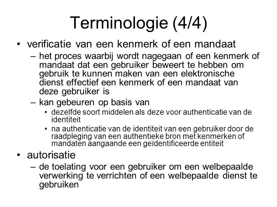 Terminologie (4/4) verificatie van een kenmerk of een mandaat –het proces waarbij wordt nagegaan of een kenmerk of mandaat dat een gebruiker beweert te hebben om gebruik te kunnen maken van een elektronische dienst effectief een kenmerk of een mandaat van deze gebruiker is –kan gebeuren op basis van dezelfde soort middelen als deze voor authenticatie van de identiteit na authenticatie van de identiteit van een gebruiker door de raadpleging van een authentieke bron met kenmerken of mandaten aangaande een geïdentificeerde entiteit autorisatie –de toelating voor een gebruiker om een welbepaalde verwerking te verrichten of een welbepaalde dienst te gebruiken