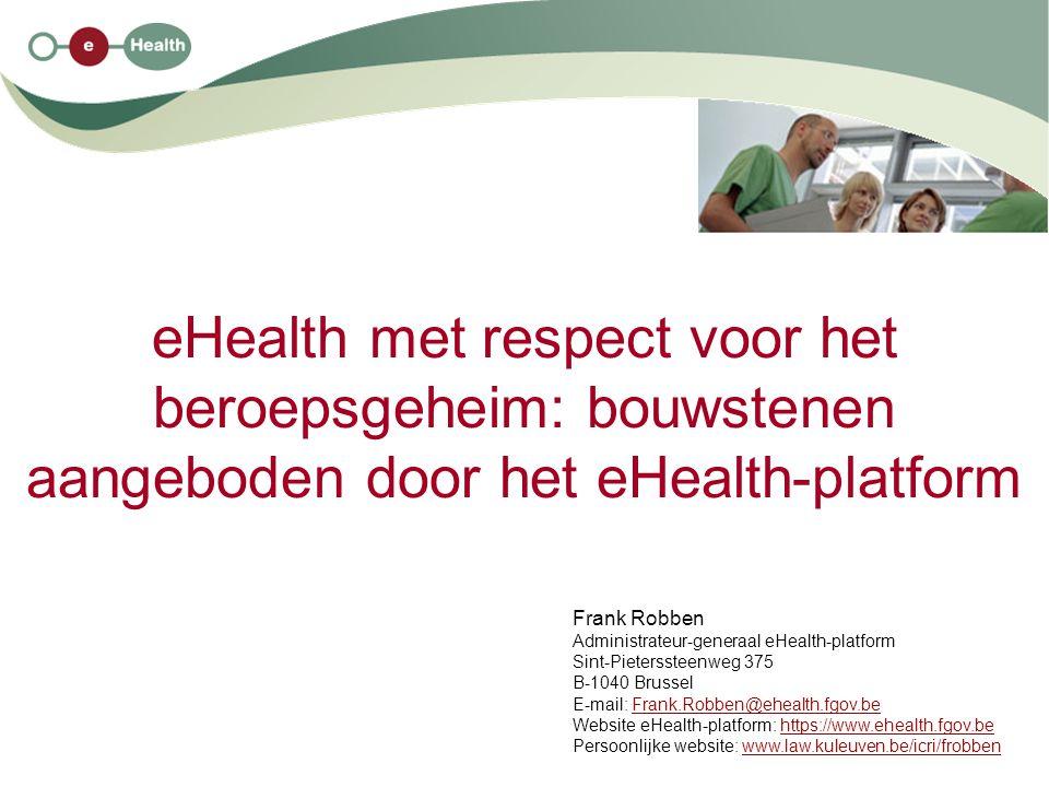 eHealth met respect voor het beroepsgeheim: bouwstenen aangeboden door het eHealth-platform Frank Robben Administrateur-generaal eHealth-platform Sint-Pieterssteenweg 375 B-1040 Brussel E-mail: Frank.Robben@ehealth.fgov.beFrank.Robben@ehealth.fgov.be Website eHealth-platform: https://www.ehealth.fgov.behttps://www.ehealth.fgov.be Persoonlijke website: www.law.kuleuven.be/icri/frobbenwww.law.kuleuven.be/icri/frobben