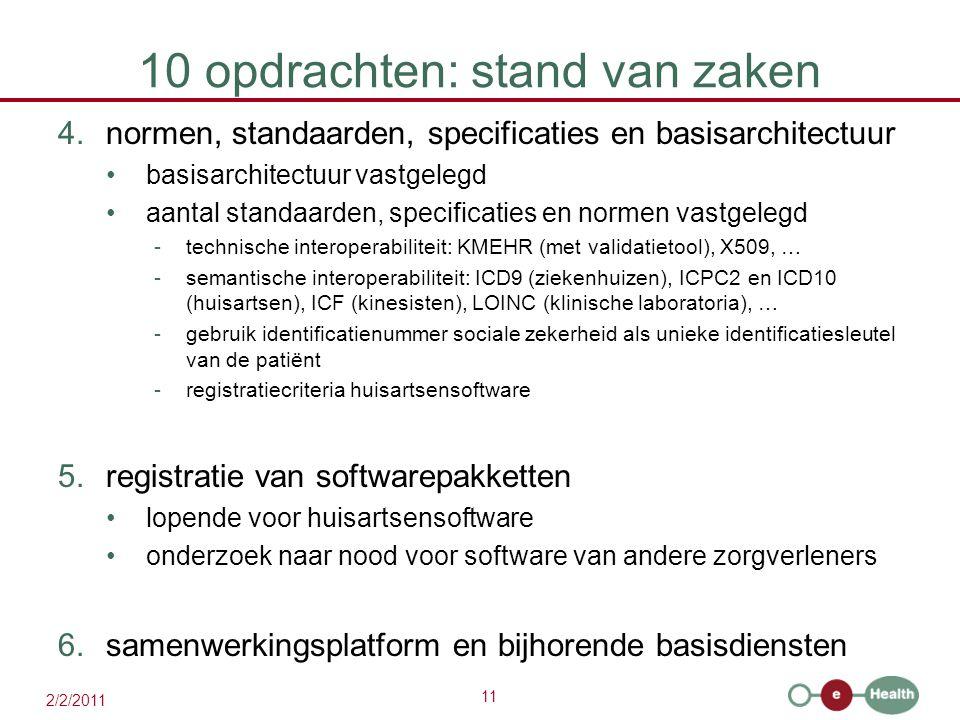 11 2/2/2011 10 opdrachten: stand van zaken 4.normen, standaarden, specificaties en basisarchitectuur basisarchitectuur vastgelegd aantal standaarden, specificaties en normen vastgelegd -technische interoperabiliteit: KMEHR (met validatietool), X509, … -semantische interoperabiliteit: ICD9 (ziekenhuizen), ICPC2 en ICD10 (huisartsen), ICF (kinesisten), LOINC (klinische laboratoria), … -gebruik identificatienummer sociale zekerheid als unieke identificatiesleutel van de patiënt -registratiecriteria huisartsensoftware 5.registratie van softwarepakketten lopende voor huisartsensoftware onderzoek naar nood voor software van andere zorgverleners 6.samenwerkingsplatform en bijhorende basisdiensten
