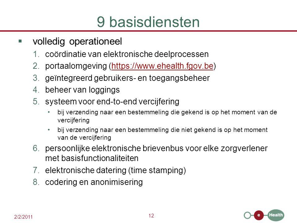 12 2/2/2011 9 basisdiensten  volledig operationeel 1.coördinatie van elektronische deelprocessen 2.portaalomgeving (https://www.ehealth.fgov.be)https://www.ehealth.fgov.be 3.geïntegreerd gebruikers- en toegangsbeheer 4.beheer van loggings 5.systeem voor end-to-end vercijfering bij verzending naar een bestemmeling die gekend is op het moment van de vercijfering bij verzending naar een bestemmeling die niet gekend is op het moment van de vercijfering 6.persoonlijke elektronische brievenbus voor elke zorgverlener met basisfunctionaliteiten 7.elektronische datering (time stamping) 8.codering en anonimisering