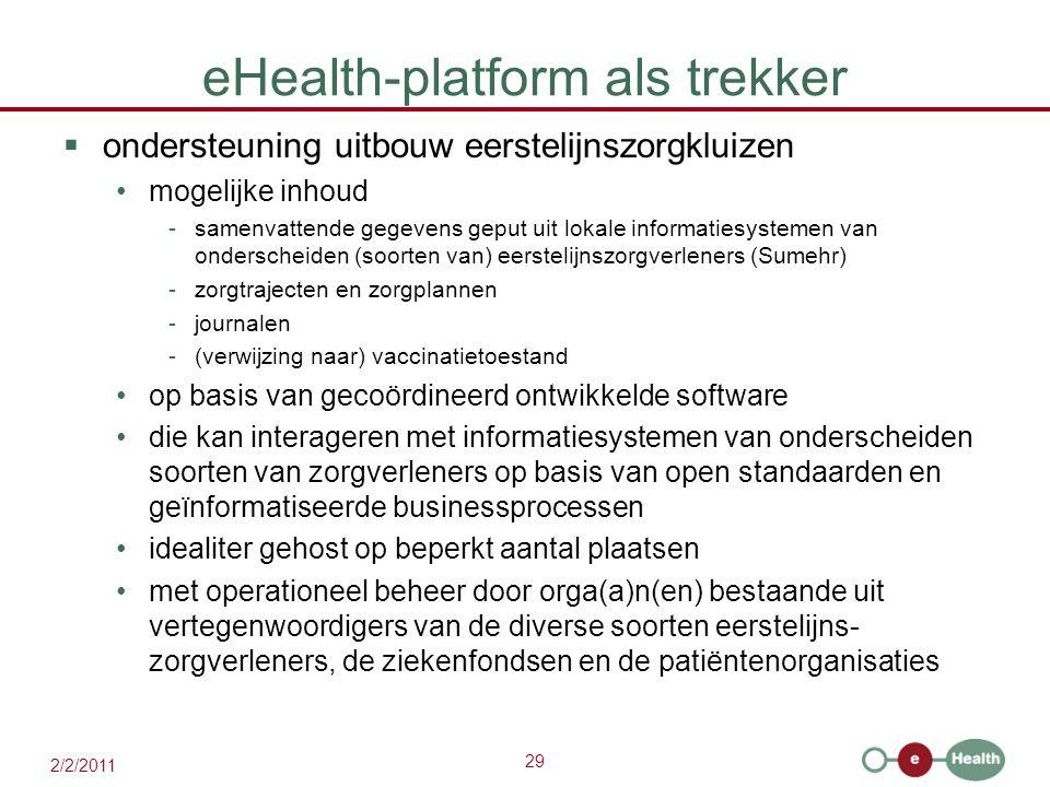 29 2/2/2011 eHealth-platform als trekker  ondersteuning uitbouw eerstelijnszorgkluizen mogelijke inhoud -samenvattende gegevens geput uit lokale informatiesystemen van onderscheiden (soorten van) eerstelijnszorgverleners (Sumehr) -zorgtrajecten en zorgplannen -journalen -(verwijzing naar) vaccinatietoestand op basis van gecoördineerd ontwikkelde software die kan interageren met informatiesystemen van onderscheiden soorten van zorgverleners op basis van open standaarden en geïnformatiseerde businessprocessen idealiter gehost op beperkt aantal plaatsen met operationeel beheer door orga(a)n(en) bestaande uit vertegenwoordigers van de diverse soorten eerstelijns- zorgverleners, de ziekenfondsen en de patiëntenorganisaties