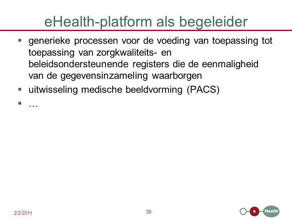 38 2/2/2011 eHealth-platform als begeleider  generieke processen voor de voeding van toepassing tot toepassing van zorgkwaliteits- en beleidsondersteunende registers die de eenmaligheid van de gegevensinzameling waarborgen  uitwisseling medische beeldvorming (PACS)  …