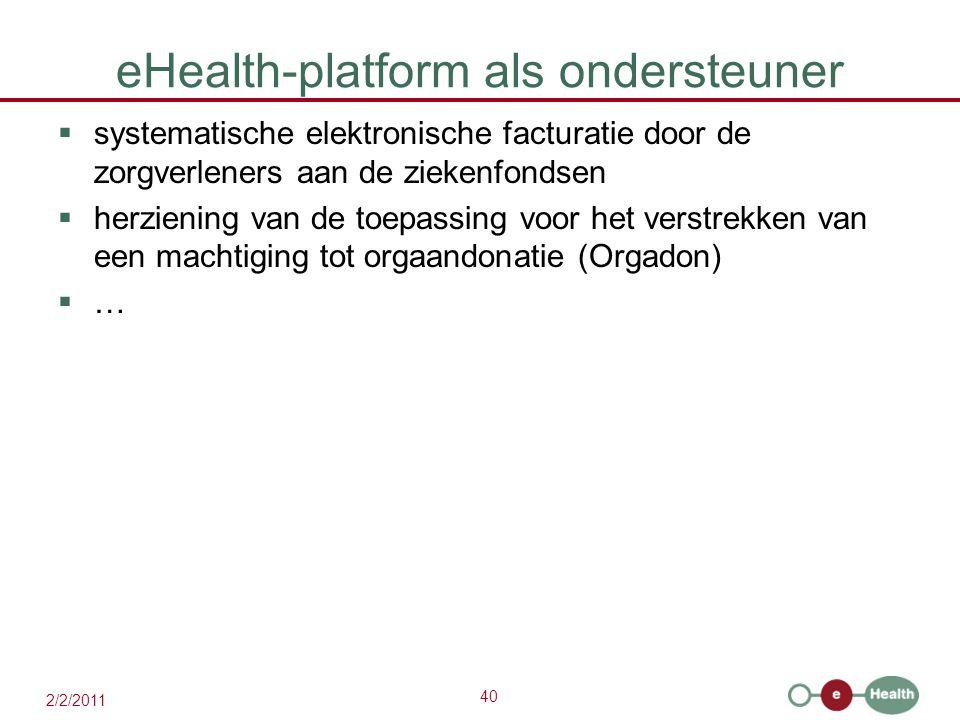 40 2/2/2011 eHealth-platform als ondersteuner  systematische elektronische facturatie door de zorgverleners aan de ziekenfondsen  herziening van de toepassing voor het verstrekken van een machtiging tot orgaandonatie (Orgadon)  …