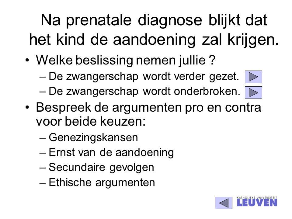 Na prenatale diagnose blijkt dat het kind de aandoening zal krijgen. Welke beslissing nemen jullie ? –De zwangerschap wordt verder gezet. –De zwangers
