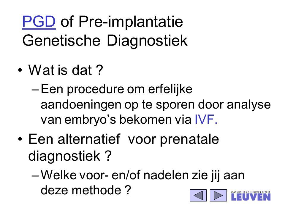 PGD of Pre-implantatie Genetische Diagnostiek Wat is dat ? –Een procedure om erfelijke aandoeningen op te sporen door analyse van embryo's bekomen via