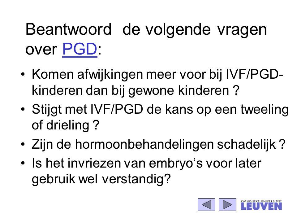 Beantwoord de volgende vragen over PGD: Komen afwijkingen meer voor bij IVF/PGD- kinderen dan bij gewone kinderen ? Stijgt met IVF/PGD de kans op een