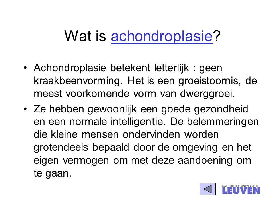 Wat is achondroplasie? Achondroplasie betekent letterlijk : geen kraakbeenvorming. Het is een groeistoornis, de meest voorkomende vorm van dwerggroei.