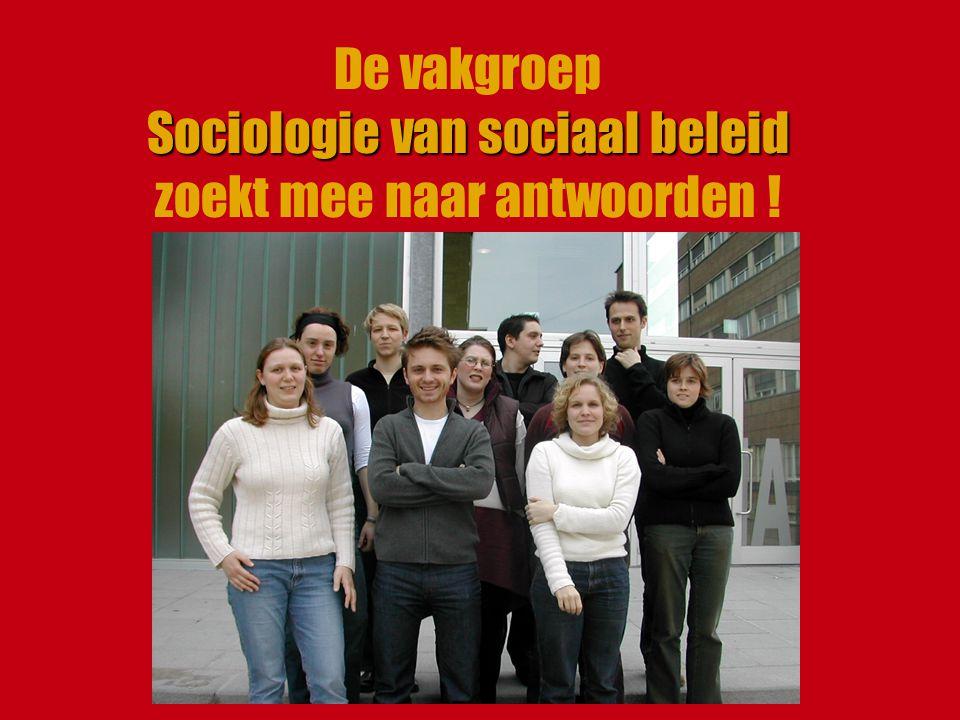 Sociologie van sociaal beleid De vakgroep Sociologie van sociaal beleid zoekt mee naar antwoorden !