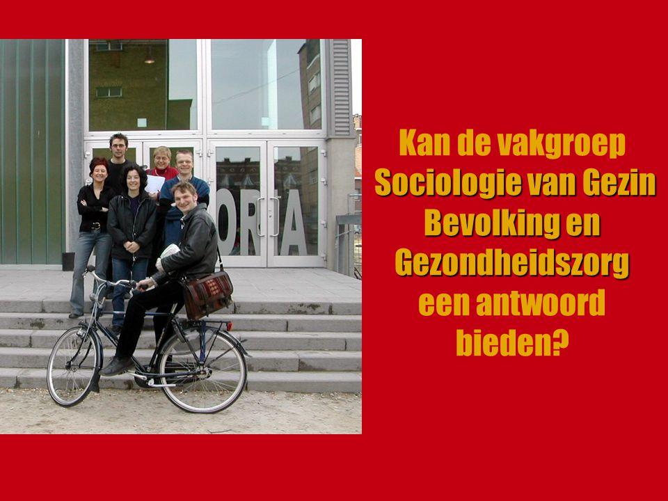 Sociologie van Gezin Bevolking en Gezondheidszorg Kan de vakgroep Sociologie van Gezin Bevolking en Gezondheidszorg een antwoord bieden?
