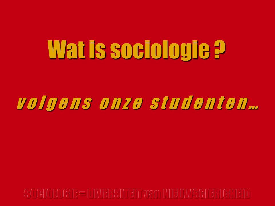 Wat is sociologie ? v o l g e n s o n z e s t u d e n t e n …
