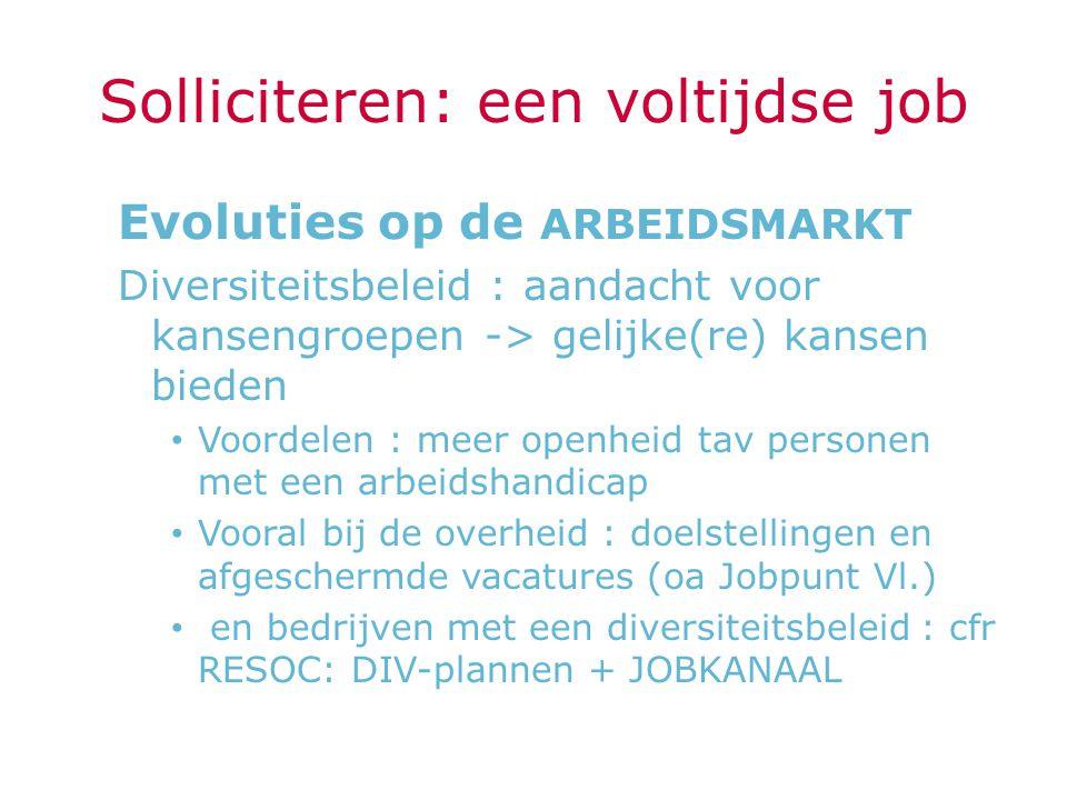 Solliciteren: een voltijdse job Evoluties op de ARBEIDSMARKT Diversiteitsbeleid : aandacht voor kansengroepen -> gelijke(re) kansen bieden Voordelen :