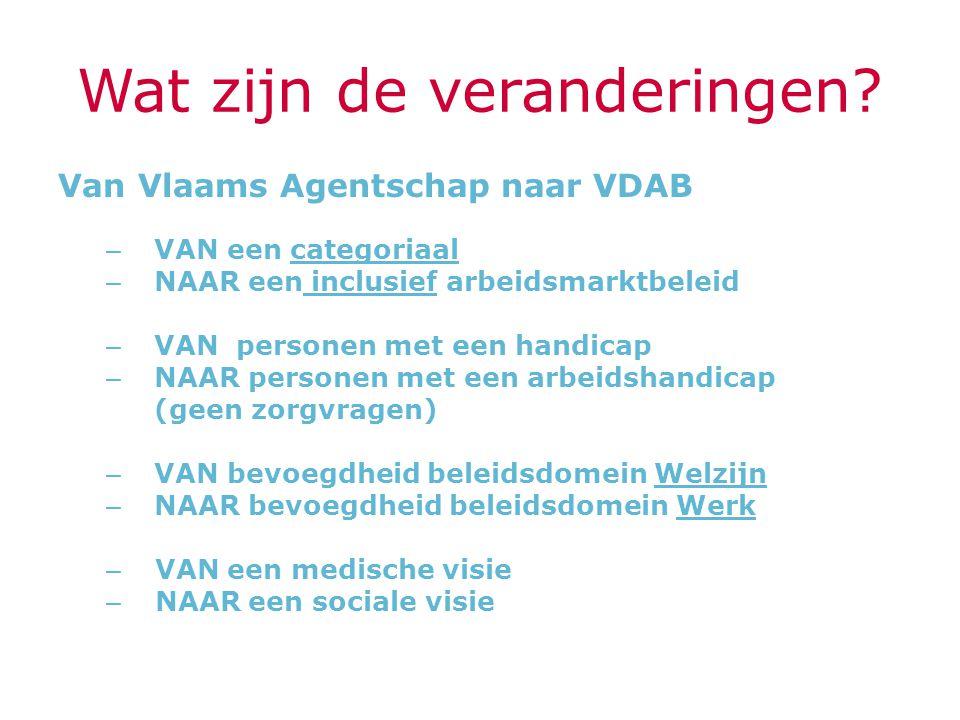 Wat zijn de veranderingen? Van Vlaams Agentschap naar VDAB – VAN een categoriaal – NAAR een inclusief arbeidsmarktbeleid – VAN personen met een handic