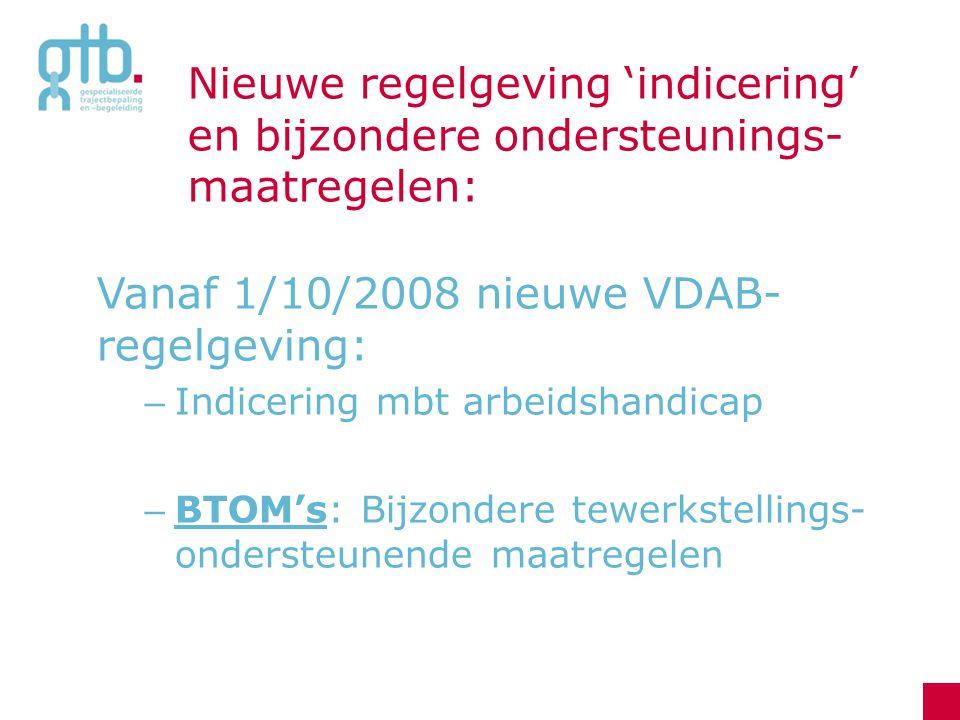 Nieuwe regelgeving 'indicering' en bijzondere ondersteunings- maatregelen: Vanaf 1/10/2008 nieuwe VDAB- regelgeving: – Indicering mbt arbeidshandicap