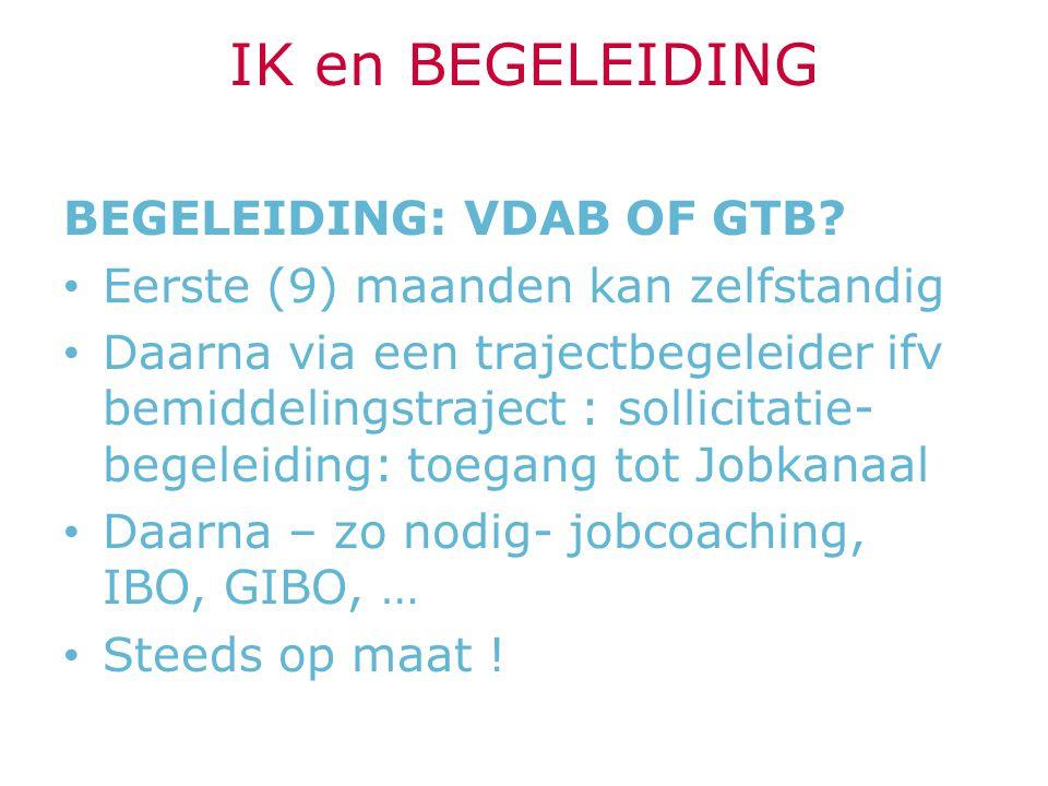 IK en BEGELEIDING BEGELEIDING: VDAB OF GTB? Eerste (9) maanden kan zelfstandig Daarna via een trajectbegeleider ifv bemiddelingstraject : sollicitatie