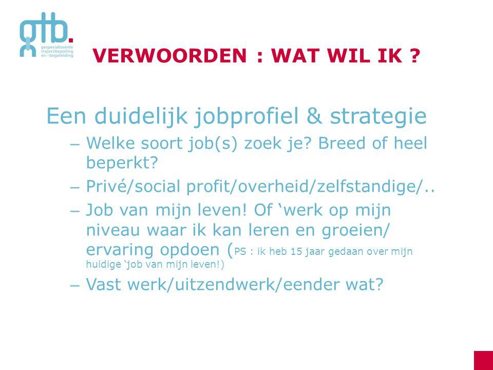 VERWOORDEN : WAT WIL IK ? Een duidelijk jobprofiel & strategie – Welke soort job(s) zoek je? Breed of heel beperkt? – Privé/social profit/overheid/zel