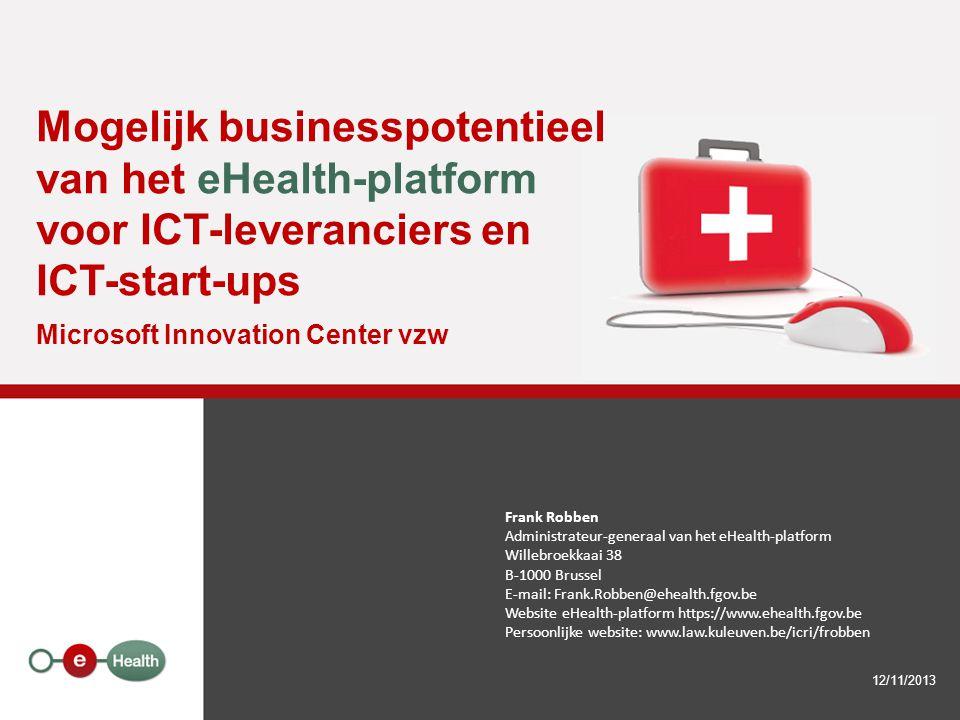 Mogelijk businesspotentieel van het eHealth-platform voor ICT-leveranciers en ICT-start-ups Microsoft Innovation Center vzw 12/11/2013 Frank Robben Ad