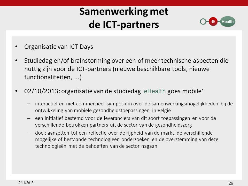 Samenwerking met de ICT-partners Organisatie van ICT Days Studiedag en/of brainstorming over een of meer technische aspecten die nuttig zijn voor de ICT-partners (nieuwe beschikbare tools, nieuwe functionaliteiten,...) 02/10/2013: organisatie van de studiedag eHealth goes mobile' – interactief en niet-commercieel symposium over de samenwerkingsmogelijkheden bij de ontwikkeling van mobiele gezondheidstoepassingen in België – een initiatief bestemd voor de leveranciers van dit soort toepassingen en voor de verschillende betrokken partners uit de sector van de gezondheidszorg – doel: aanzetten tot een reflectie over de rijpheid van de markt, de verschillende mogelijke of bestaande technologieën onderzoeken en de overstemming van deze technologieën met de behoeften van de sector nagaan 12/11/2013 29