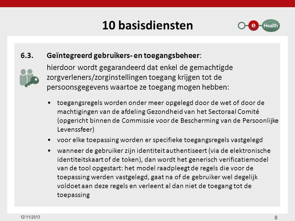 10 basisdiensten 6.3.Geïntegreerd gebruikers- en toegangsbeheer: hierdoor wordt gegarandeerd dat enkel de gemachtigde zorgverleners/zorginstellingen toegang krijgen tot de persoonsgegevens waartoe ze toegang mogen hebben: toegangsregels worden onder meer opgelegd door de wet of door de machtigingen van de afdeling Gezondheid van het Sectoraal Comité (opgericht binnen de Commissie voor de Bescherming van de Persoonlijke Levenssfeer) voor elke toepassing worden er specifieke toegangsregels vastgelegd wanneer de gebruiker zijn identiteit authentiseert (via de elektronische identiteitskaart of de token), dan wordt het generisch verificatiemodel van de tool opgestart: het model raadpleegt de regels die voor de toepassing werden vastgelegd, gaat na of de gebruiker wel degelijk voldoet aan deze regels en verleent al dan niet de toegang tot de toepassing 8 12/11/2013