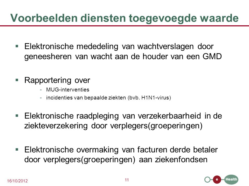11 16/10/2012 Voorbeelden diensten toegevoegde waarde  Elektronische mededeling van wachtverslagen door geneesheren van wacht aan de houder van een GMD  Rapportering over -MUG-interventies -incidenties van bepaalde ziekten (bvb.