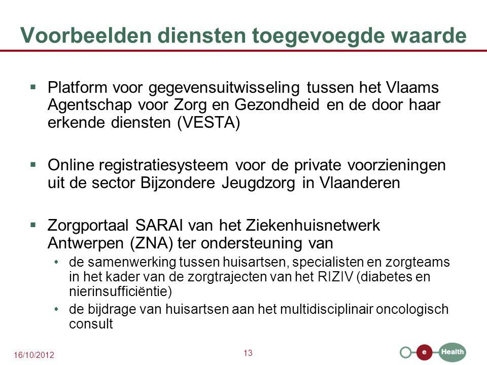 13 16/10/2012 Voorbeelden diensten toegevoegde waarde  Platform voor gegevensuitwisseling tussen het Vlaams Agentschap voor Zorg en Gezondheid en de door haar erkende diensten (VESTA)  Online registratiesysteem voor de private voorzieningen uit de sector Bijzondere Jeugdzorg in Vlaanderen  Zorgportaal SARAI van het Ziekenhuisnetwerk Antwerpen (ZNA) ter ondersteuning van de samenwerking tussen huisartsen, specialisten en zorgteams in het kader van de zorgtrajecten van het RIZIV (diabetes en nierinsufficiëntie) de bijdrage van huisartsen aan het multidisciplinair oncologisch consult