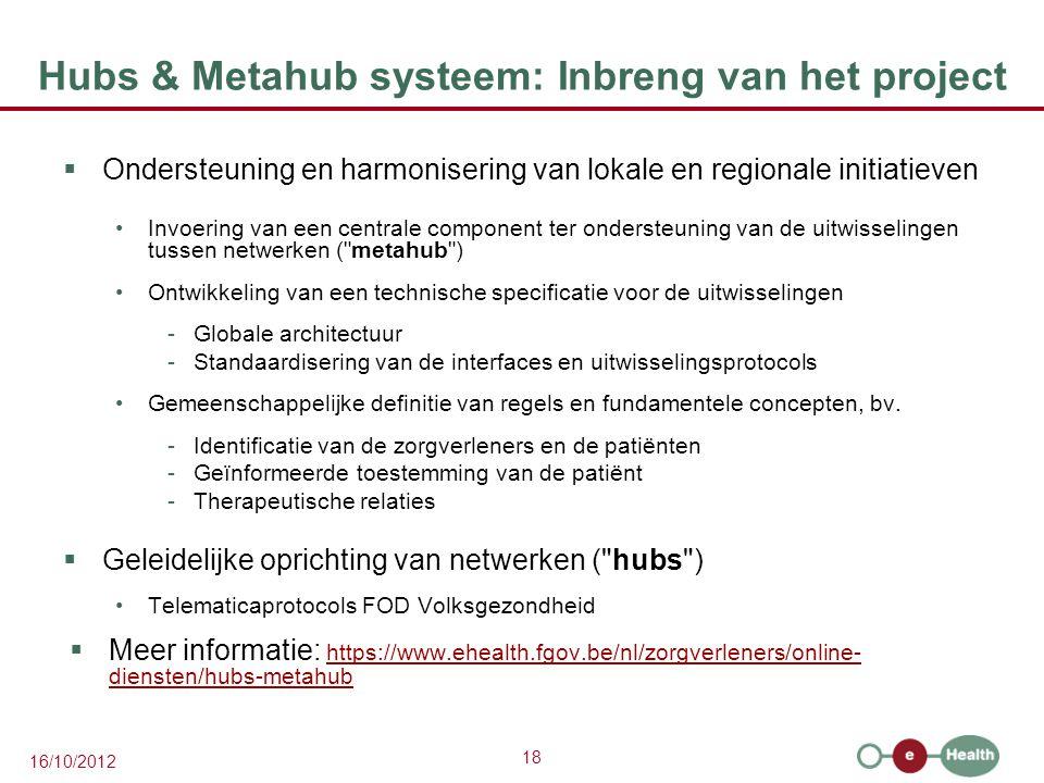 18 16/10/2012 Hubs & Metahub systeem: Inbreng van het project  Ondersteuning en harmonisering van lokale en regionale initiatieven Invoering van een centrale component ter ondersteuning van de uitwisselingen tussen netwerken ( metahub ) Ontwikkeling van een technische specificatie voor de uitwisselingen -Globale architectuur -Standaardisering van de interfaces en uitwisselingsprotocols Gemeenschappelijke definitie van regels en fundamentele concepten, bv.
