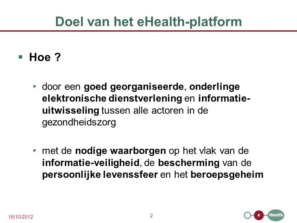 2 16/10/2012 Doel van het eHealth-platform  Hoe ? door een goed georganiseerde, onderlinge elektronische dienstverlening en informatie- uitwisseling