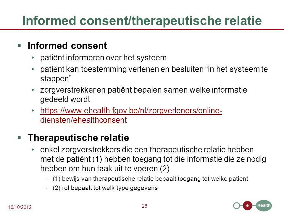 28 16/10/2012 Informed consent/therapeutische relatie  Informed consent patiënt informeren over het systeem patiënt kan toestemming verlenen en besluiten in het systeem te stappen zorgverstrekker en patiënt bepalen samen welke informatie gedeeld wordt https://www.ehealth.fgov.be/nl/zorgverleners/online- diensten/ehealthconsenthttps://www.ehealth.fgov.be/nl/zorgverleners/online- diensten/ehealthconsent  Therapeutische relatie enkel zorgverstrekkers die een therapeutische relatie hebben met de patiënt (1) hebben toegang tot die informatie die ze nodig hebben om hun taak uit te voeren (2) -(1) bewijs van therapeutische relatie bepaalt toegang tot welke patient -(2) rol bepaalt tot welk type gegevens