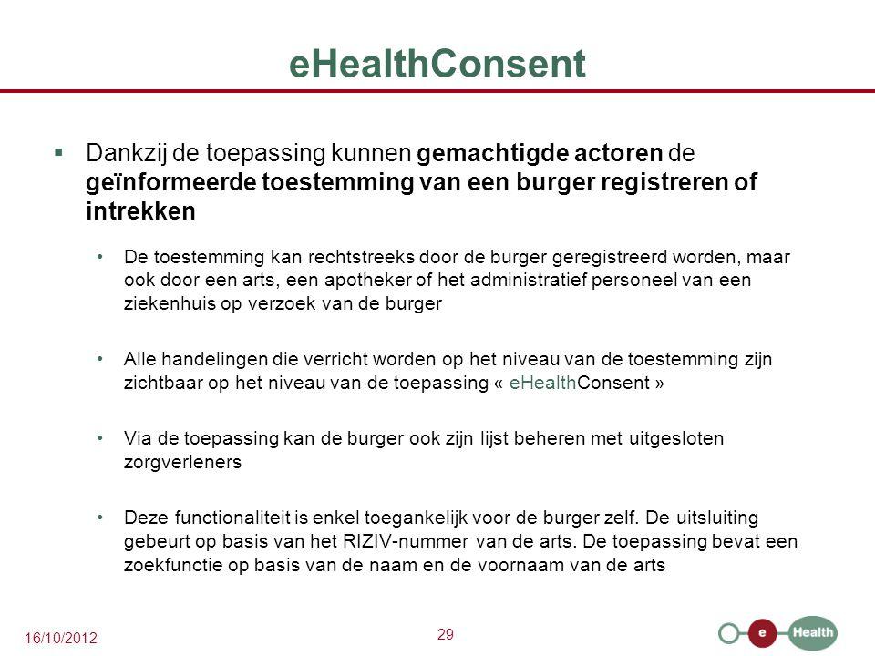29 16/10/2012 eHealthConsent  Dankzij de toepassing kunnen gemachtigde actoren de geïnformeerde toestemming van een burger registreren of intrekken D