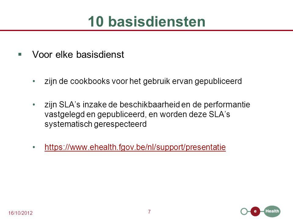 7 16/10/2012 10 basisdiensten  Voor elke basisdienst zijn de cookbooks voor het gebruik ervan gepubliceerd zijn SLA's inzake de beschikbaarheid en de performantie vastgelegd en gepubliceerd, en worden deze SLA's systematisch gerespecteerd https://www.ehealth.fgov.be/nl/support/presentatie
