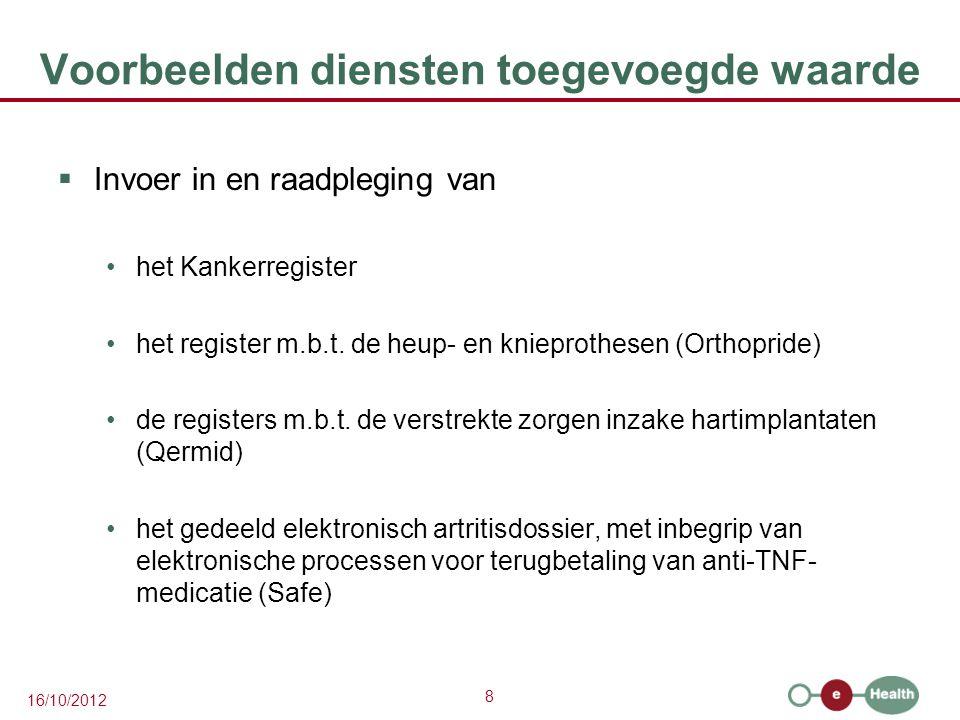 8 16/10/2012 Voorbeelden diensten toegevoegde waarde  Invoer in en raadpleging van het Kankerregister het register m.b.t. de heup- en knieprothesen (