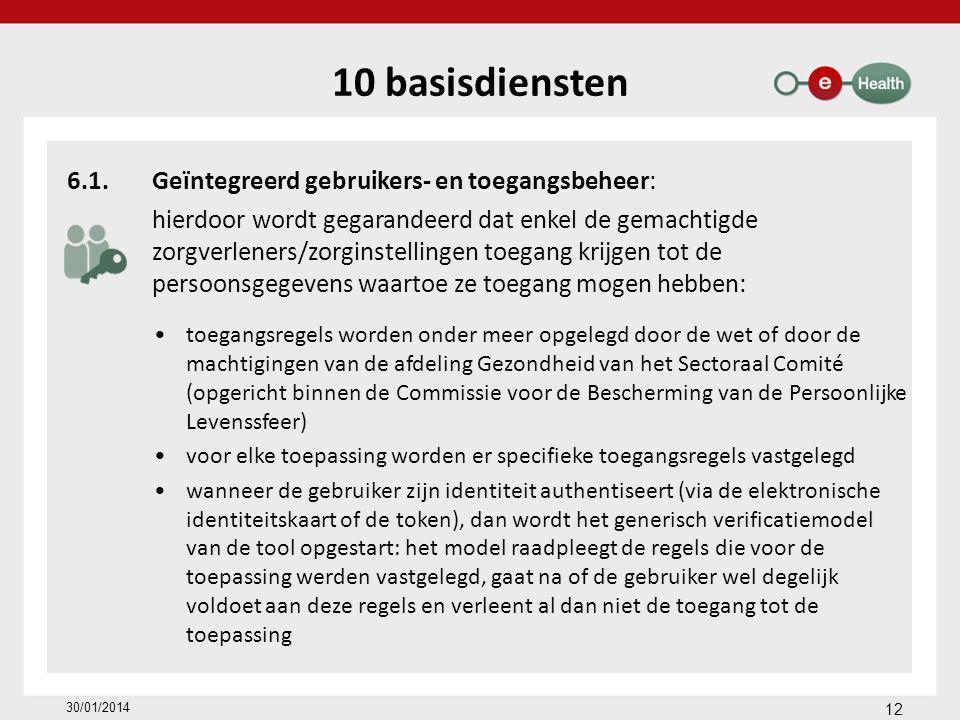 10 basisdiensten 6.1.Geïntegreerd gebruikers- en toegangsbeheer: hierdoor wordt gegarandeerd dat enkel de gemachtigde zorgverleners/zorginstellingen toegang krijgen tot de persoonsgegevens waartoe ze toegang mogen hebben: toegangsregels worden onder meer opgelegd door de wet of door de machtigingen van de afdeling Gezondheid van het Sectoraal Comité (opgericht binnen de Commissie voor de Bescherming van de Persoonlijke Levenssfeer) voor elke toepassing worden er specifieke toegangsregels vastgelegd wanneer de gebruiker zijn identiteit authentiseert (via de elektronische identiteitskaart of de token), dan wordt het generisch verificatiemodel van de tool opgestart: het model raadpleegt de regels die voor de toepassing werden vastgelegd, gaat na of de gebruiker wel degelijk voldoet aan deze regels en verleent al dan niet de toegang tot de toepassing 12 30/01/2014