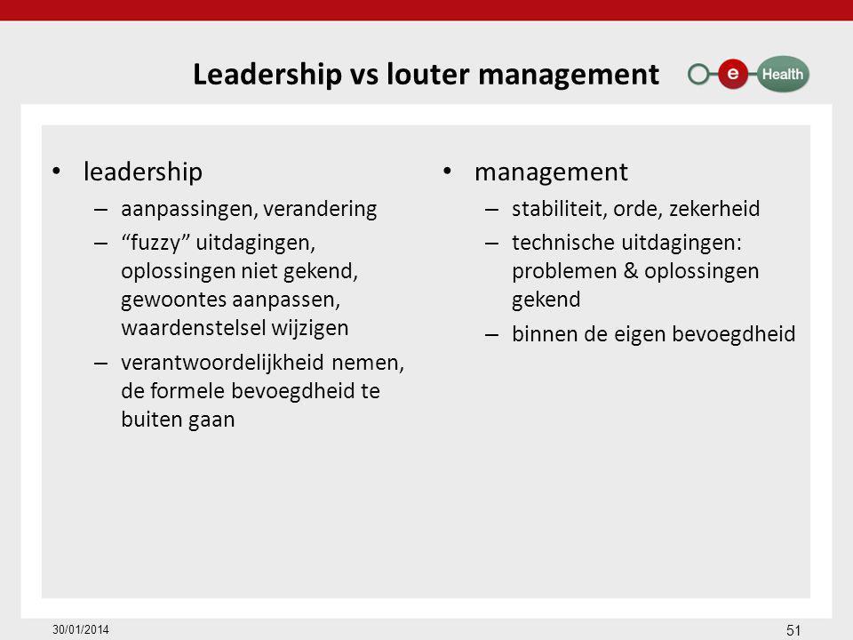 Leadership vs louter management leadership – aanpassingen, verandering – fuzzy uitdagingen, oplossingen niet gekend, gewoontes aanpassen, waardenstelsel wijzigen – verantwoordelijkheid nemen, de formele bevoegdheid te buiten gaan management – stabiliteit, orde, zekerheid – technische uitdagingen: problemen & oplossingen gekend – binnen de eigen bevoegdheid 30/01/2014 51