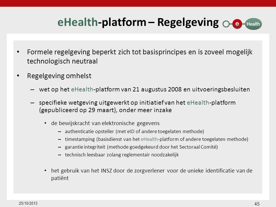 eHealth-platform – Regelgeving Formele regelgeving beperkt zich tot basisprincipes en is zoveel mogelijk technologisch neutraal Regelgeving omhelst – wet op het eHealth-platform van 21 augustus 2008 en uitvoeringsbesluiten – specifieke wetgeving uitgewerkt op initiatief van het eHealth-platform (gepubliceerd op 29 maart), onder meer inzake de bewijskracht van elektronische gegevens – authenticatie opsteller (met eID of andere toegelaten methode) – timestamping (basisdienst van het eHealth-platform of andere toegelaten methode) – garantie integriteit (methode goedgekeurd door het Sectoraal Comité) – technisch leesbaar zolang reglementair noodzakelijk het gebruik van het INSZ door de zorgverlener voor de unieke identificatie van de patiënt 45 25/10/2013