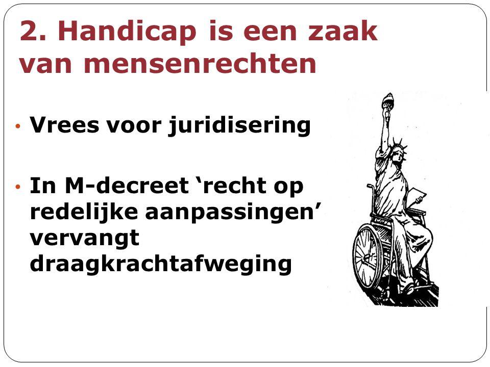 2. Handicap is een zaak van mensenrechten Vrees voor juridisering In M-decreet 'recht op redelijke aanpassingen' vervangt draagkrachtafweging