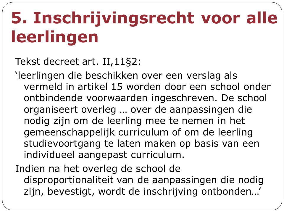 5. Inschrijvingsrecht voor alle leerlingen Tekst decreet art. II,11§2: 'leerlingen die beschikken over een verslag als vermeld in artikel 15 worden do
