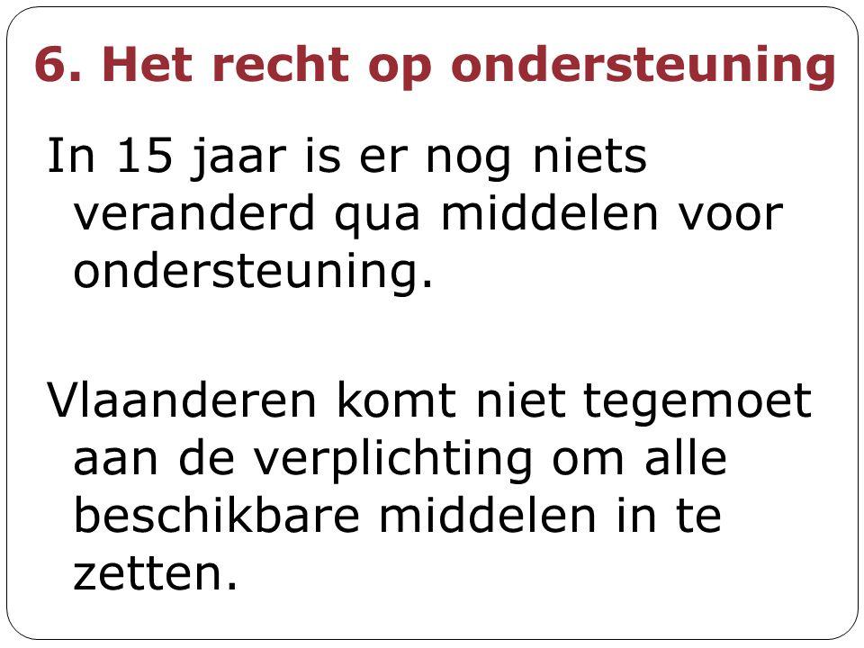 6. Het recht op ondersteuning In 15 jaar is er nog niets veranderd qua middelen voor ondersteuning. Vlaanderen komt niet tegemoet aan de verplichting
