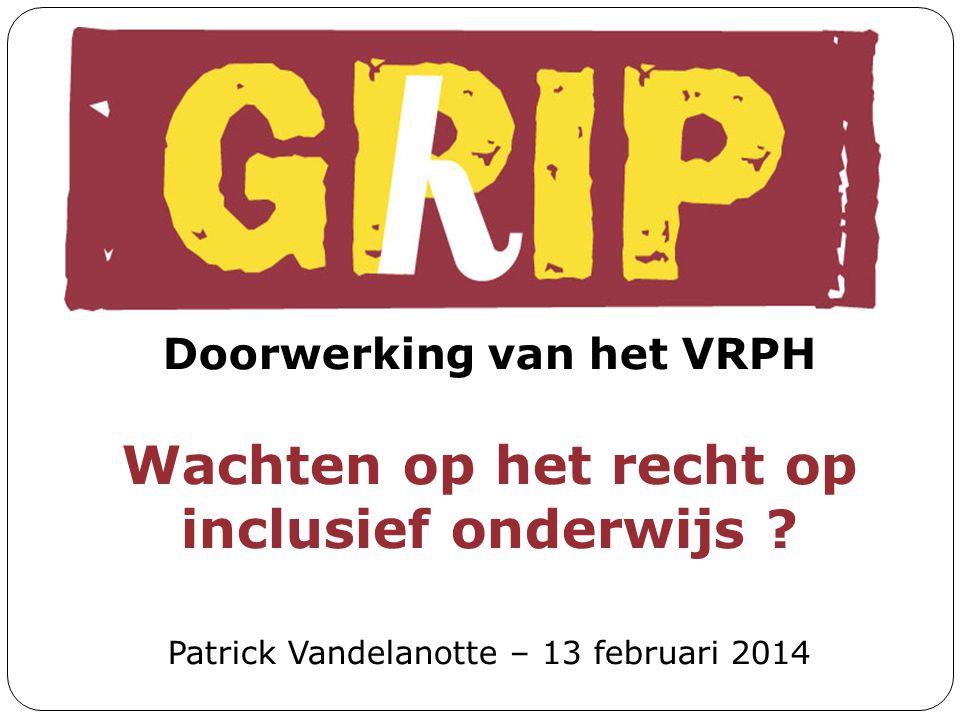 Doorwerking van het VRPH Wachten op het recht op inclusief onderwijs ? Patrick Vandelanotte – 13 februari 2014