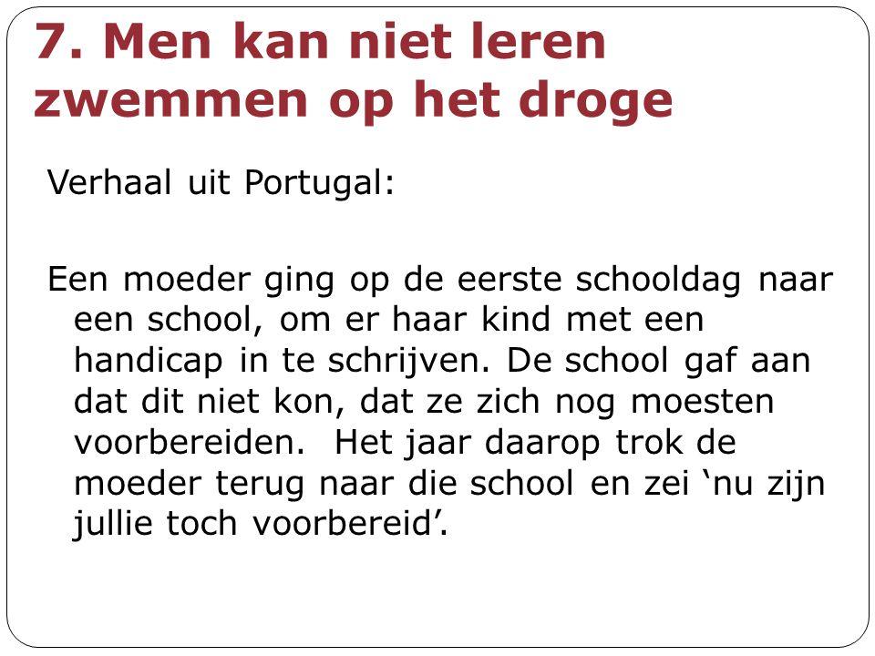 7. Men kan niet leren zwemmen op het droge Verhaal uit Portugal: Een moeder ging op de eerste schooldag naar een school, om er haar kind met een handi
