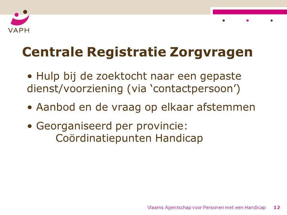 Vlaams Agentschap voor Personen met een Handicap12 Centrale Registratie Zorgvragen Hulp bij de zoektocht naar een gepaste dienst/voorziening (via 'con