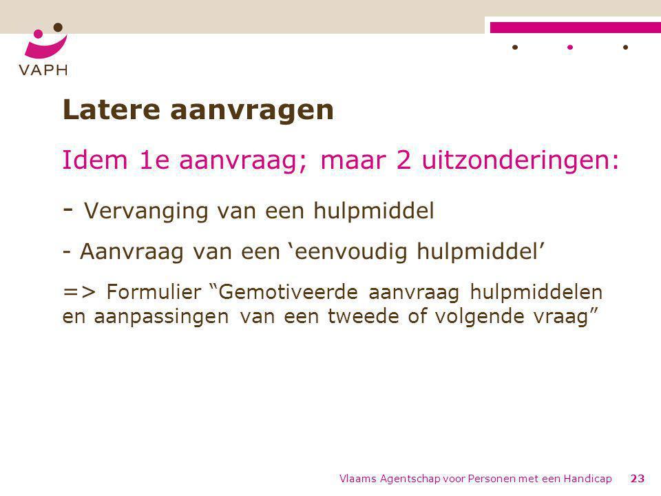 Vlaams Agentschap voor Personen met een Handicap23 Latere aanvragen Idem 1e aanvraag; maar 2 uitzonderingen: - Vervanging van een hulpmiddel - Aanvraa