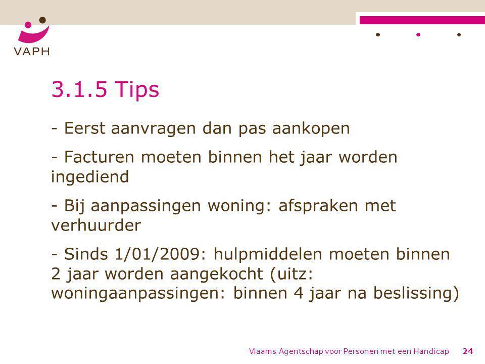 Vlaams Agentschap voor Personen met een Handicap24 3.1.5 Tips - Eerst aanvragen dan pas aankopen - Facturen moeten binnen het jaar worden ingediend -